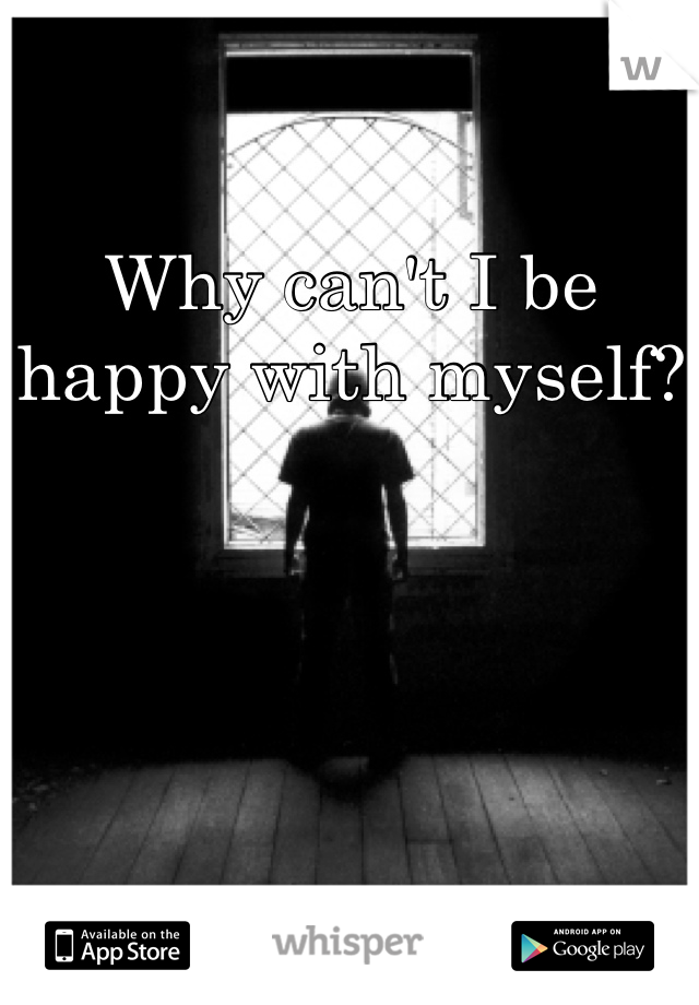 Why can't I be happy with myself?