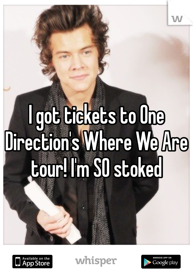 I got tickets to One Direction's Where We Are tour! I'm SO stoked