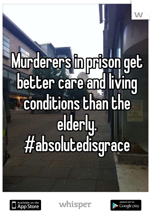 Murderers in prison get better care and living conditions than the elderly. #absolutedisgrace