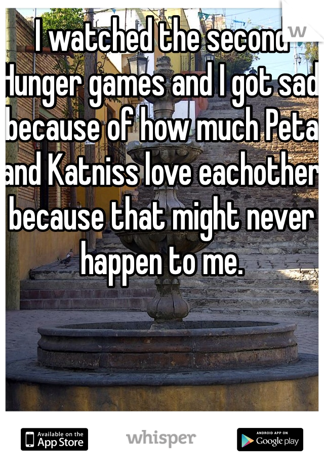 I watched the second Hunger games and I got sad because of how much Peta and Katniss love eachother because that might never happen to me.