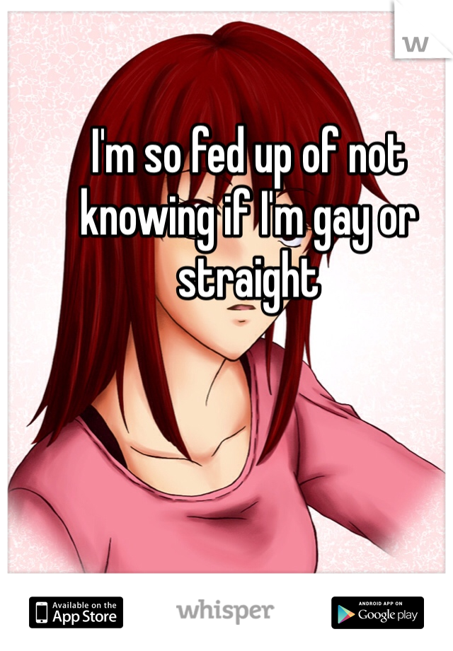 I'm so fed up of not knowing if I'm gay or straight