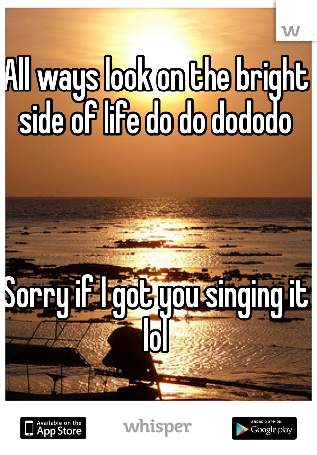 All ways look on the bright side of life do do dododo    Sorry if I got you singing it lol