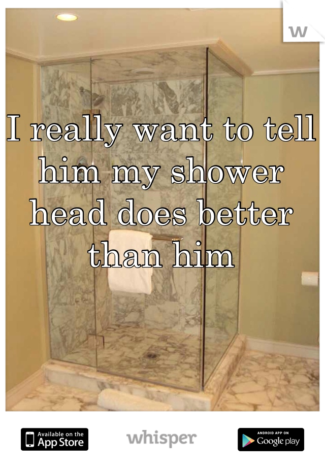 I really want to tell him my shower head does better than him