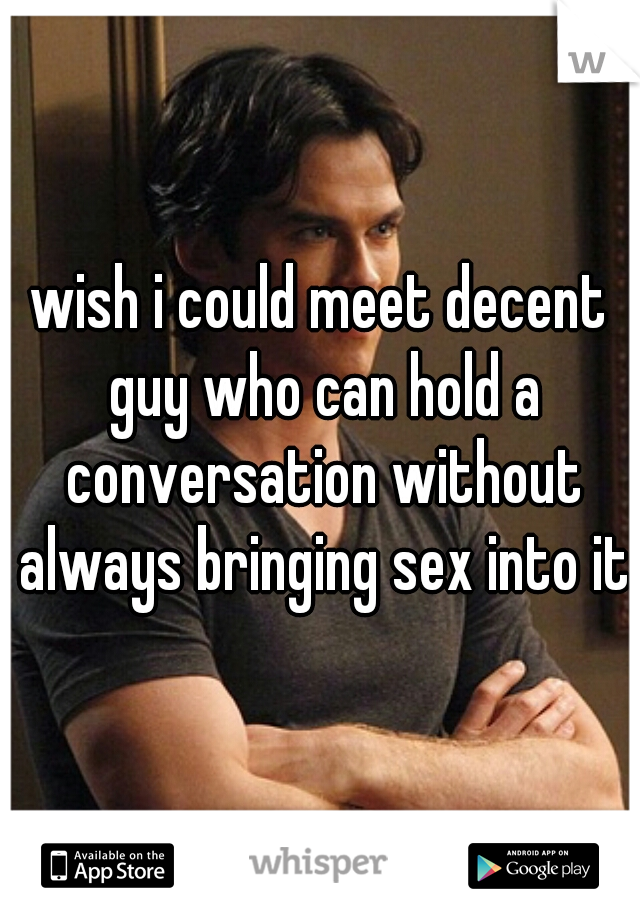 wish i could meet decent guy who can hold a conversation without always bringing sex into it
