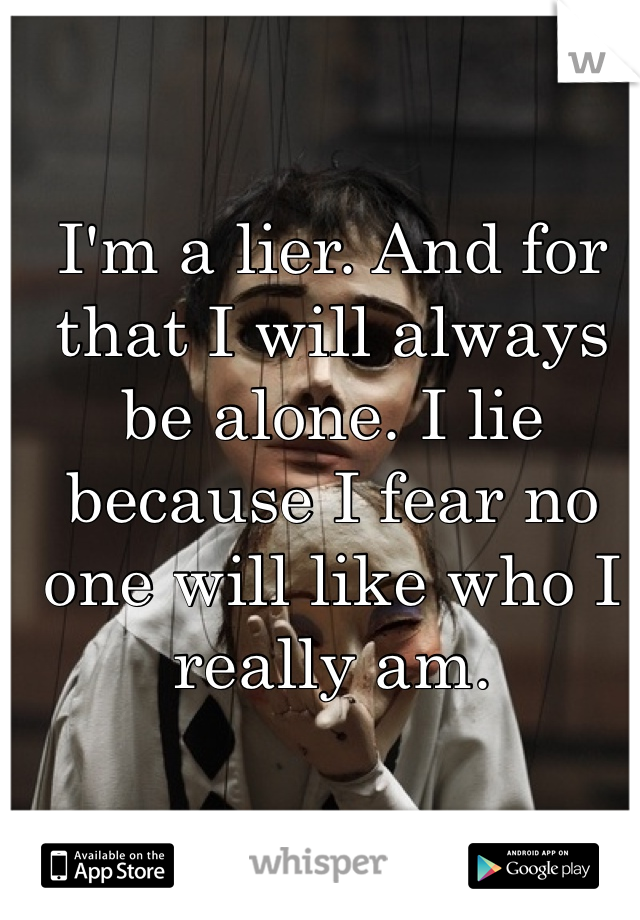 I'm a lier. And for that I will always be alone. I lie because I fear no one will like who I really am.
