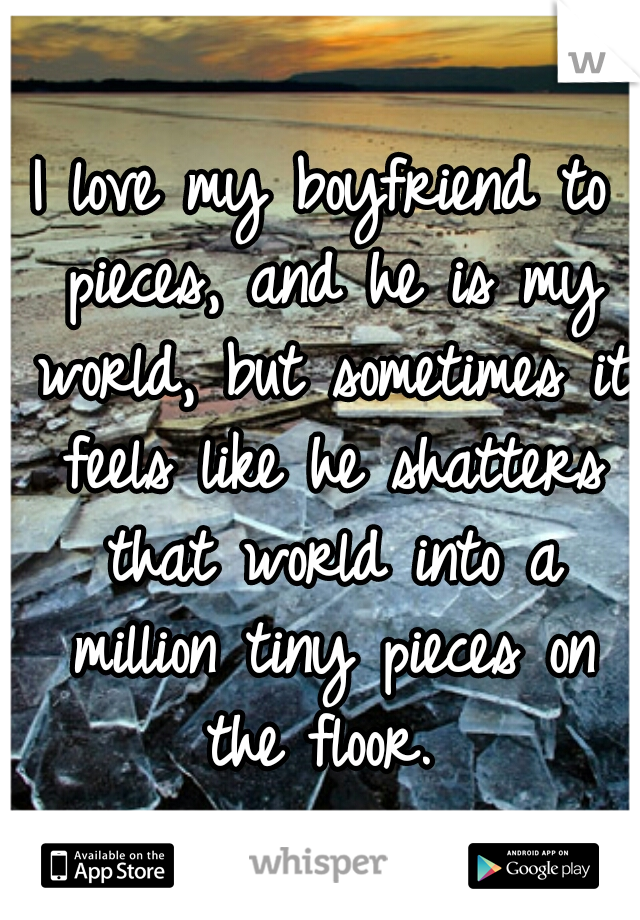 I love my boyfriend to pieces, and he is my world, but sometimes it feels like he shatters that world into a million tiny pieces on the floor.