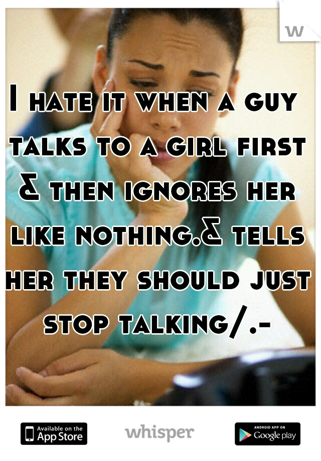 I hate it when a guy talks to a girl first & then ignores her like nothing.& tells her they should just stop talking/.-