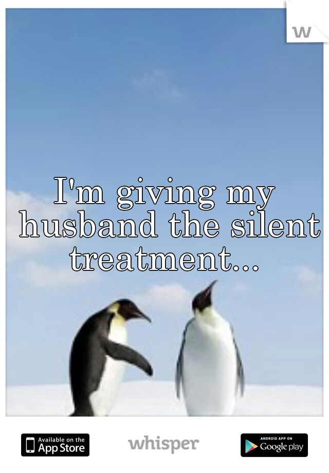 I'm giving my husband the silent treatment...