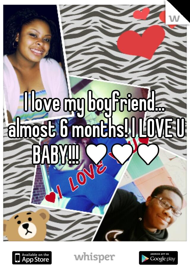 I love my boyfriend... almost 6 months! l LOVE U BABY!!! ♥♥♥