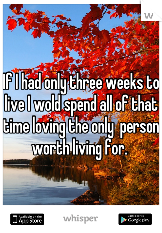 If I had only three weeks to live I wold spend all of that time loving the only  person worth living for.