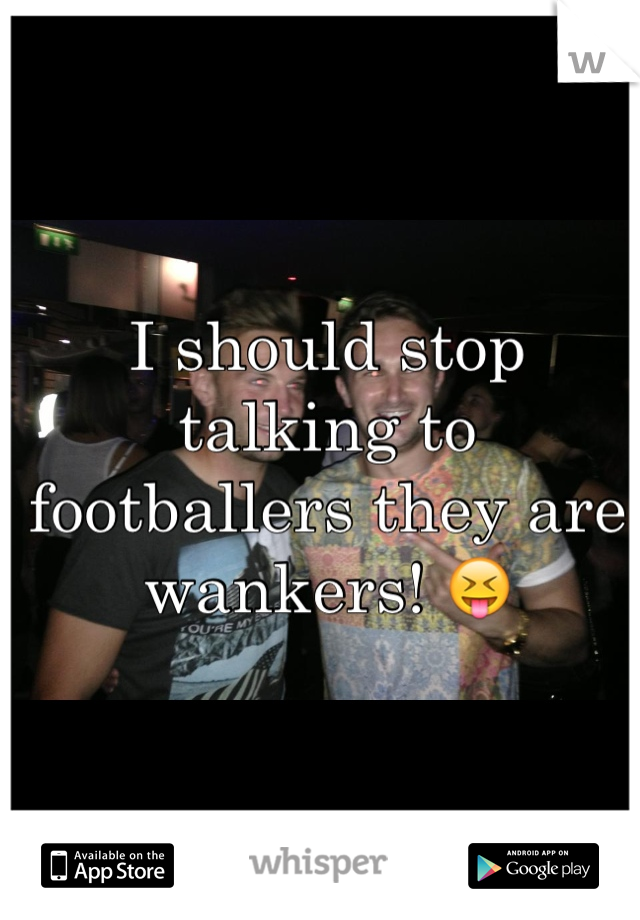 I should stop talking to footballers they are wankers! 😝