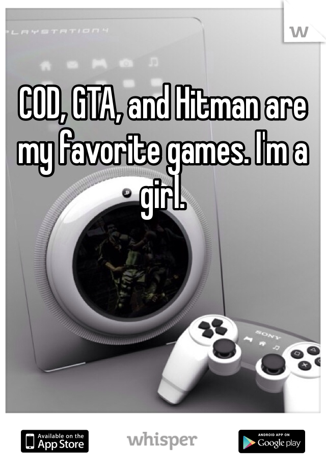 COD, GTA, and Hitman are my favorite games. I'm a girl.