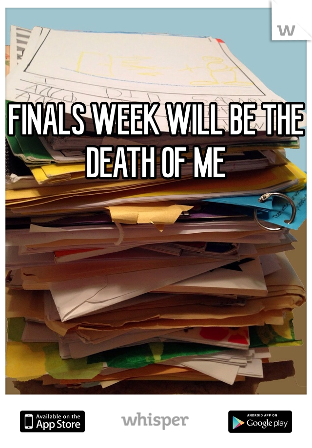 FINALS WEEK WILL BE THE DEATH OF ME