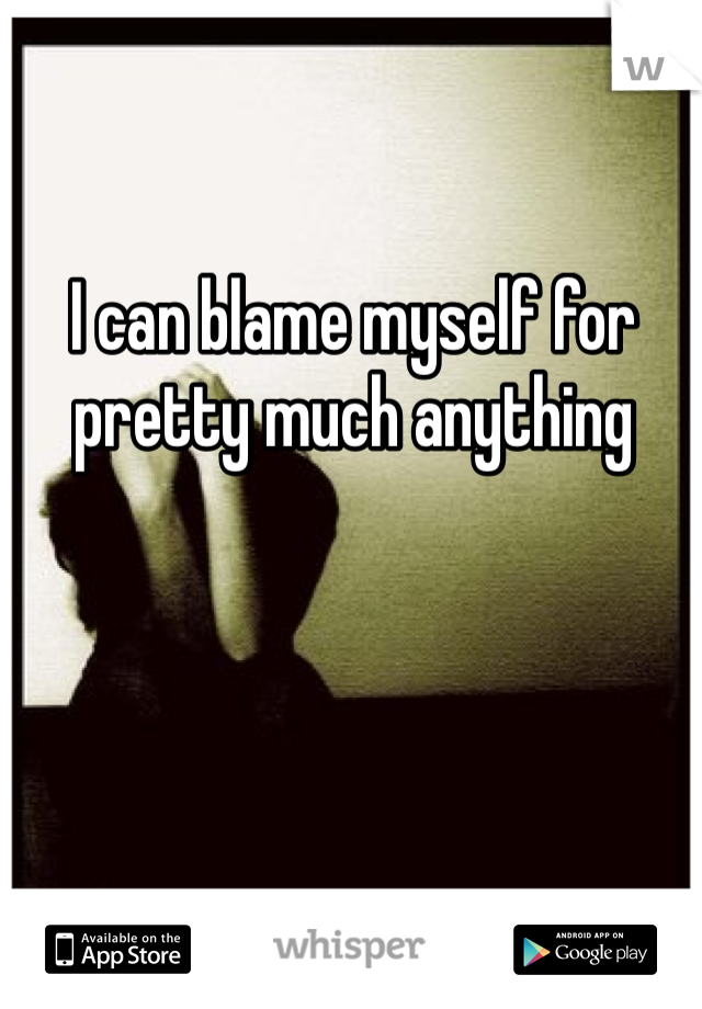 I can blame myself for pretty much anything