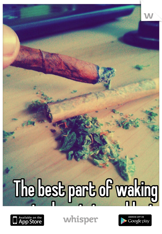 The best part of waking up is chronic in my blunt