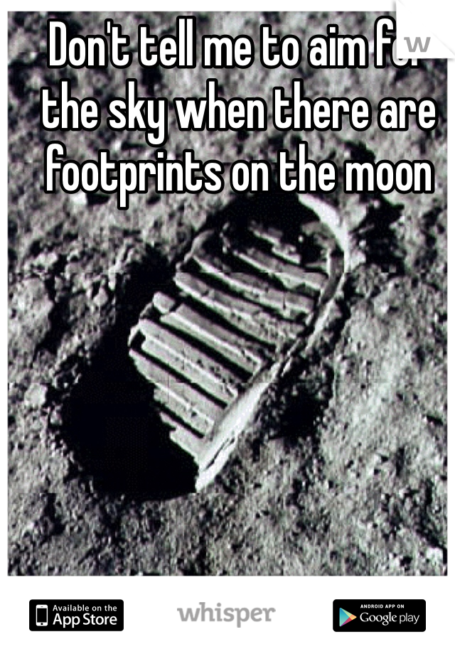 Don't tell me to aim for the sky when there are footprints on the moon
