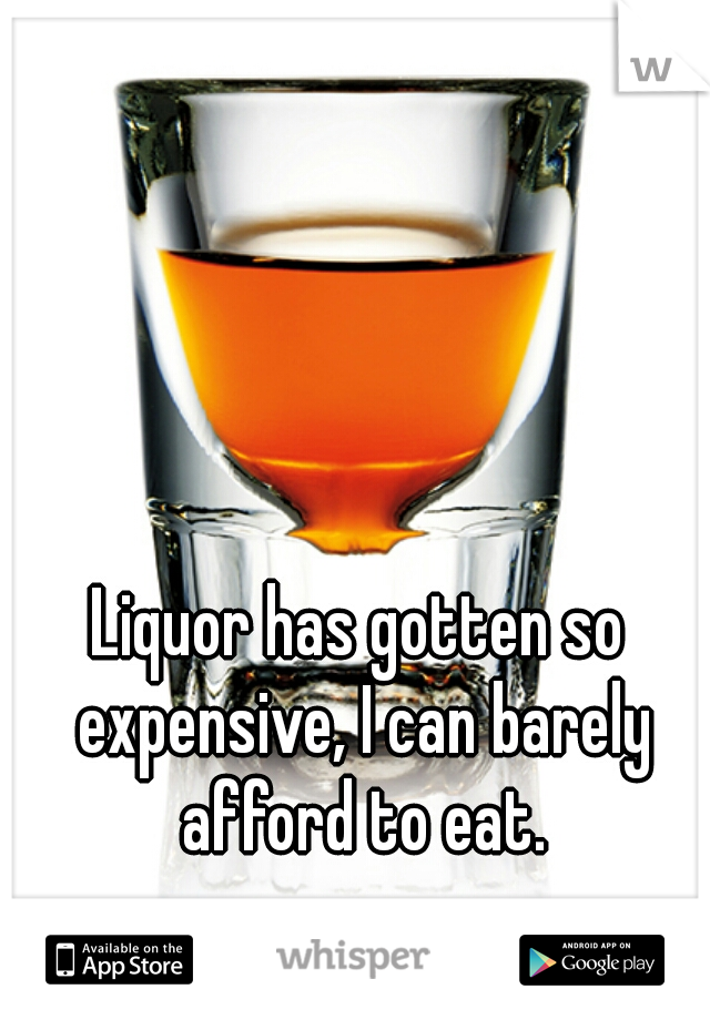 Liquor has gotten so expensive, I can barely afford to eat.