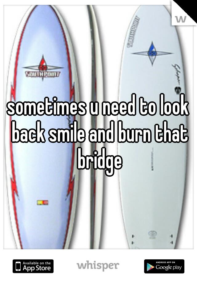 sometimes u need to look back smile and burn that bridge