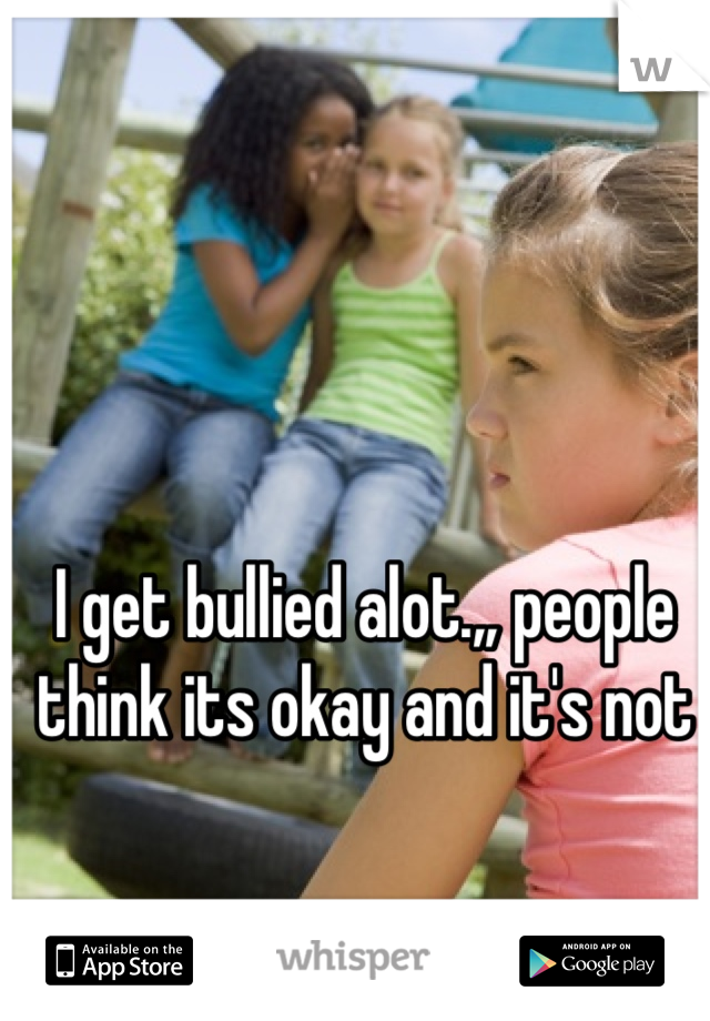 I get bullied alot.,, people think its okay and it's not