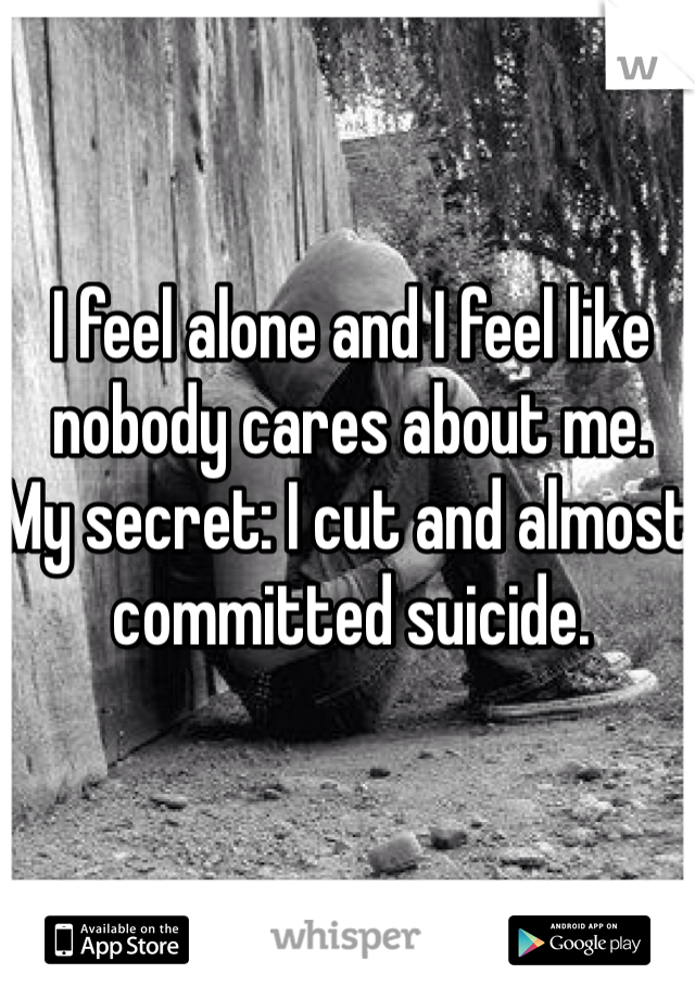 I feel alone and I feel like nobody cares about me.  My secret: I cut and almost committed suicide.
