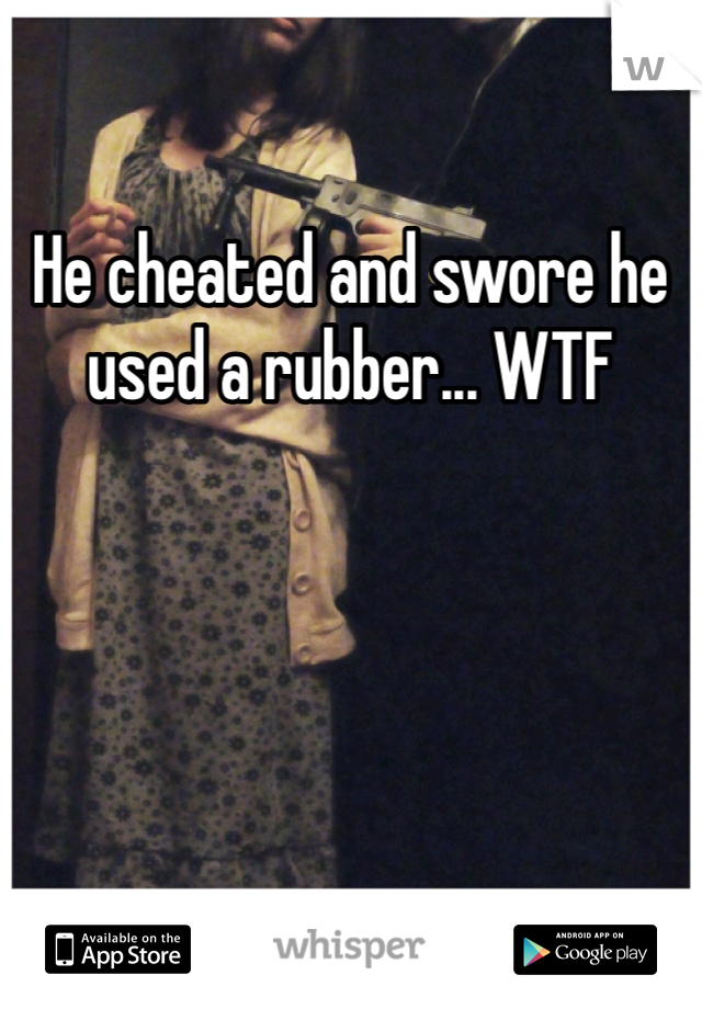 He cheated and swore he used a rubber... WTF