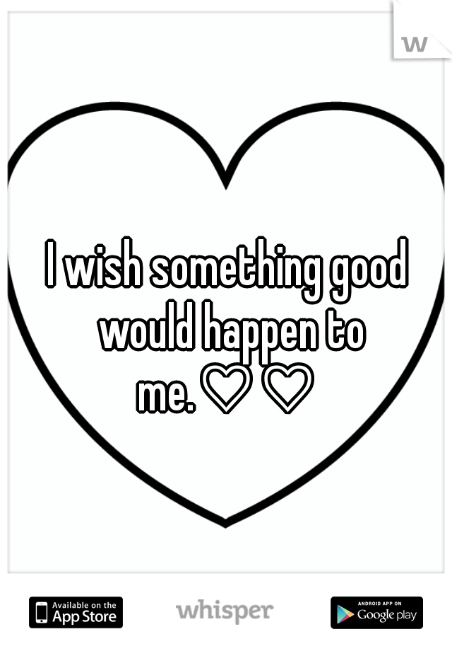 I wish something good would happen to me.♡♡