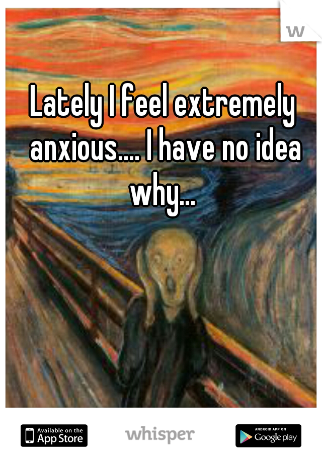 Lately I feel extremely anxious.... I have no idea why...