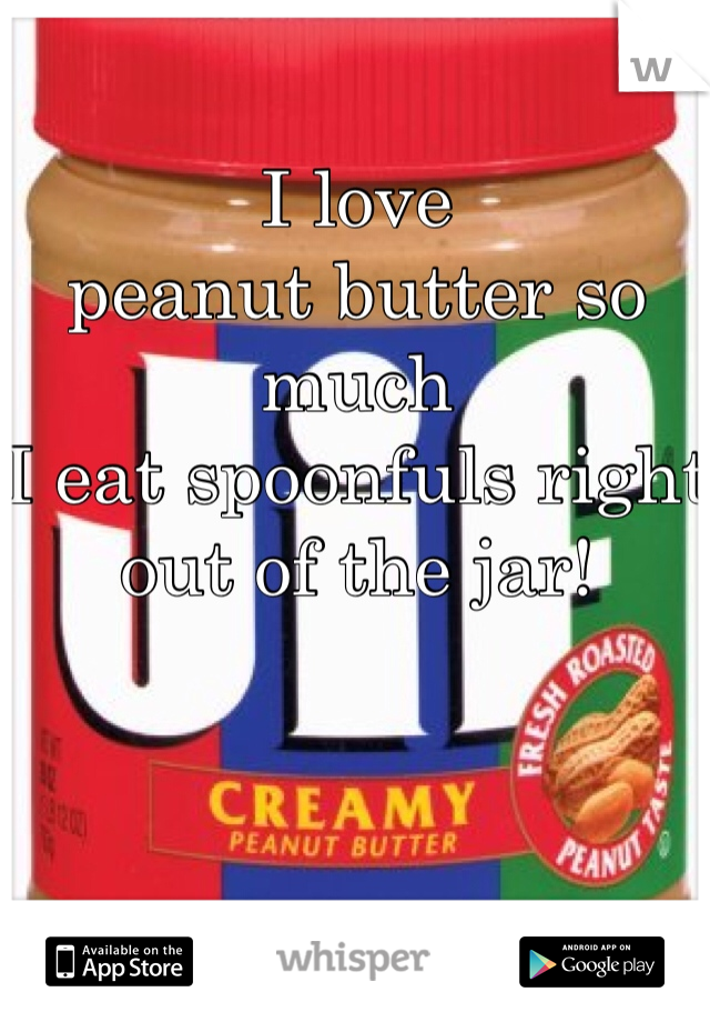 I love  peanut butter so much  I eat spoonfuls right out of the jar!