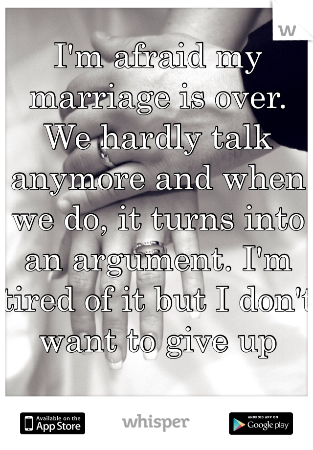 I'm afraid my marriage is over. We hardly talk anymore and when we do, it turns into an argument. I'm tired of it but I don't want to give up