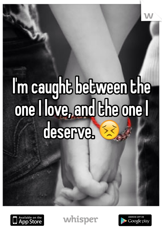 I'm caught between the one I love, and the one I deserve. 😣