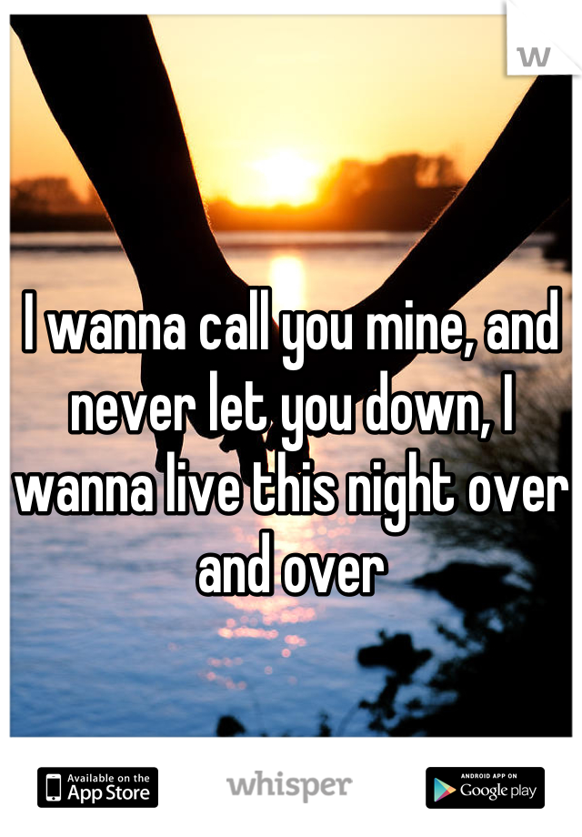 I wanna call you mine, and never let you down, I wanna live this night over and over