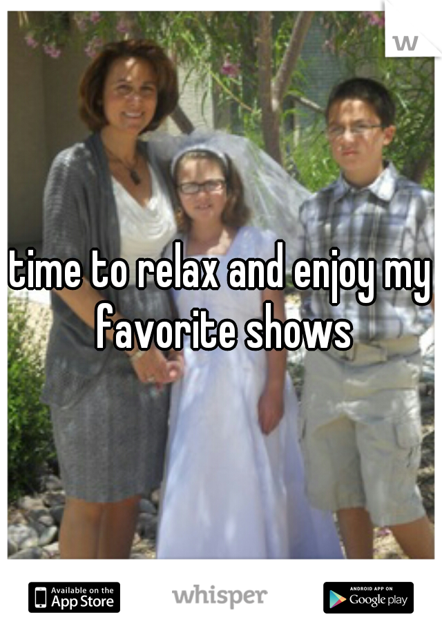 time to relax and enjoy my favorite shows