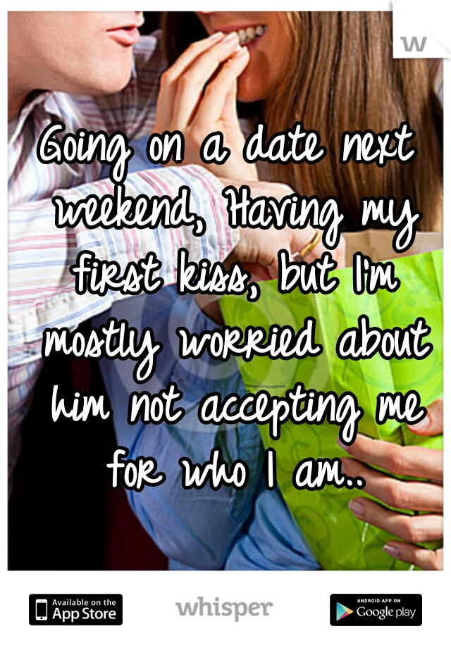 Going on a date next weekend, Having my first kiss, but I'm mostly worried about him not accepting me for who I am..