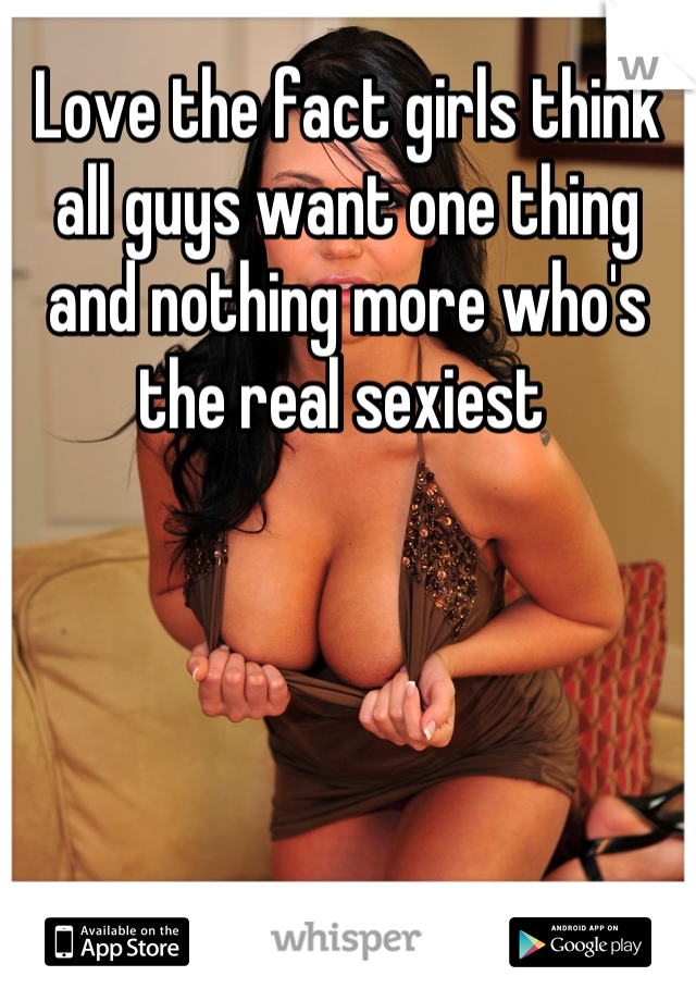 Love the fact girls think all guys want one thing and nothing more who's the real sexiest