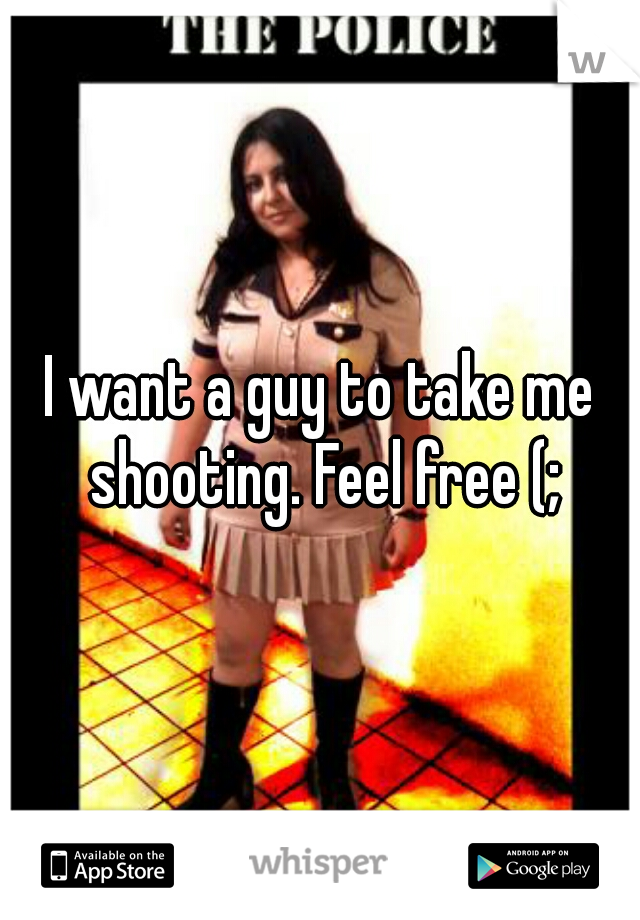 I want a guy to take me shooting. Feel free (;