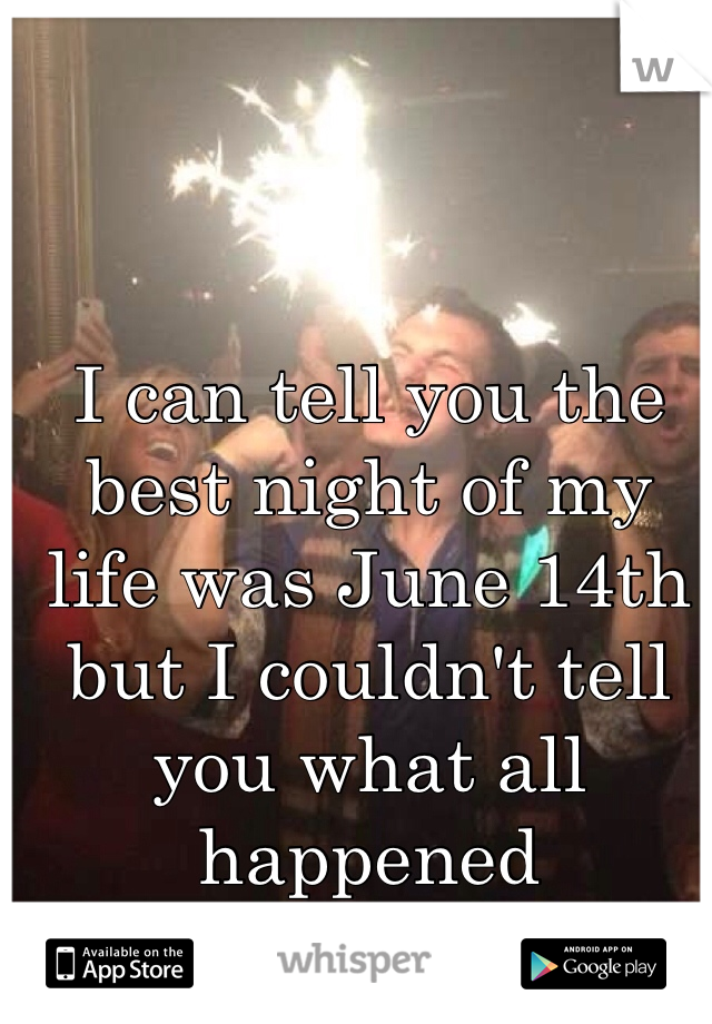 I can tell you the best night of my life was June 14th but I couldn't tell you what all happened