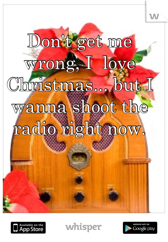 Don't get me wrong, I  love Christmas... but I wanna shoot the radio right now.