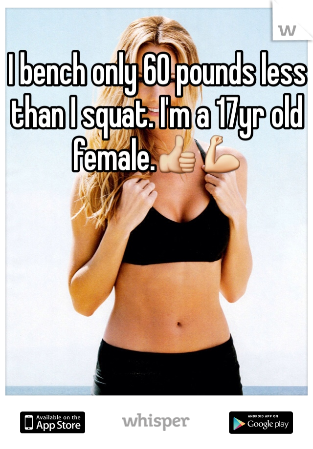 I bench only 60 pounds less than I squat. I'm a 17yr old female.👍💪