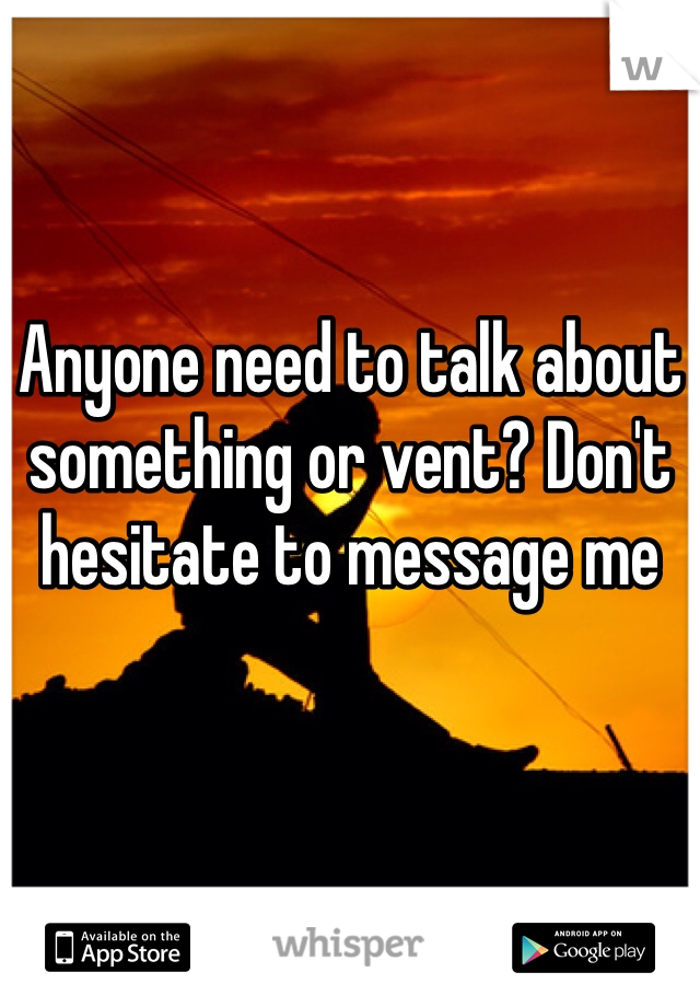 Anyone need to talk about something or vent? Don't hesitate to message me