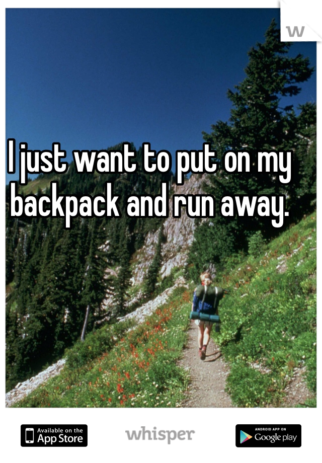 I just want to put on my backpack and run away.