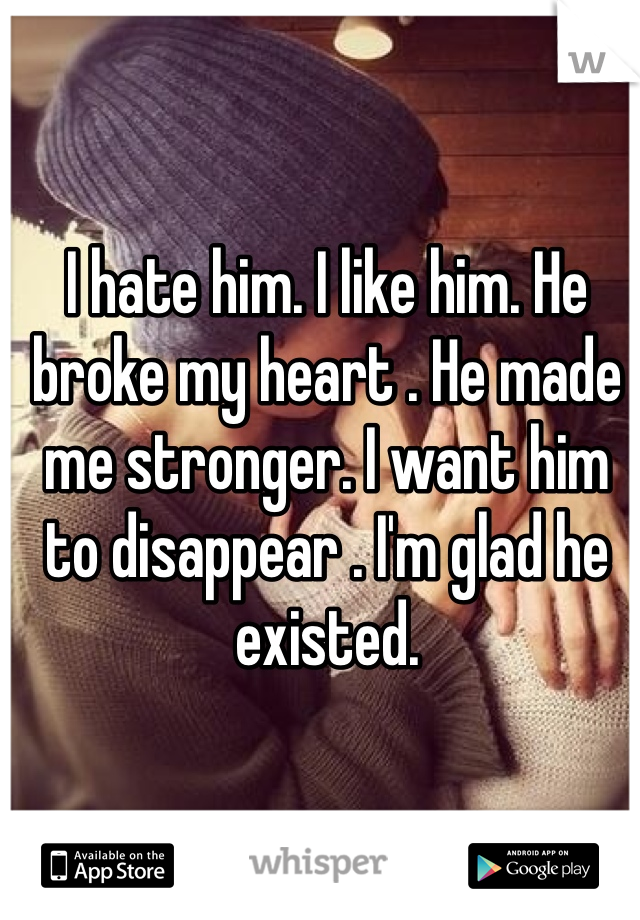 I hate him. I like him. He broke my heart . He made me stronger. I want him to disappear . I'm glad he existed.