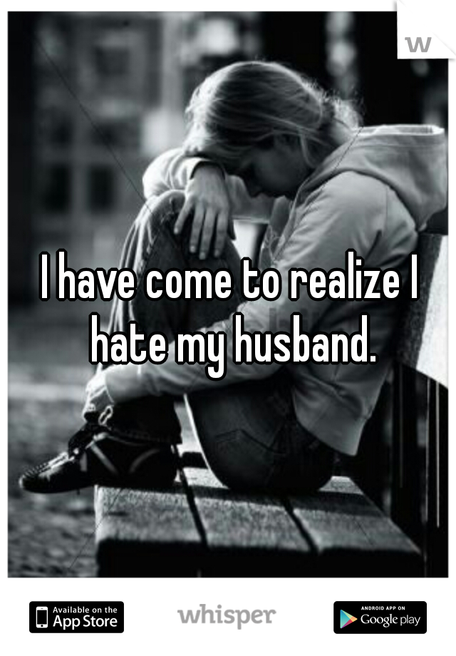 I have come to realize I hate my husband.