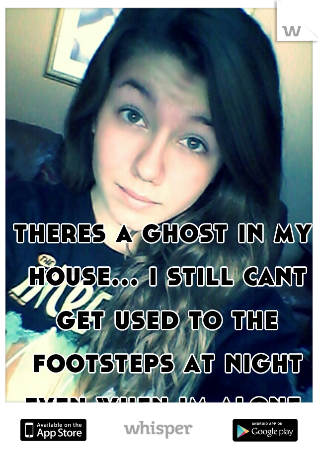 theres a ghost in my house... i still cant get used to the footsteps at night even when im alone. its been 6 years already! im scared.