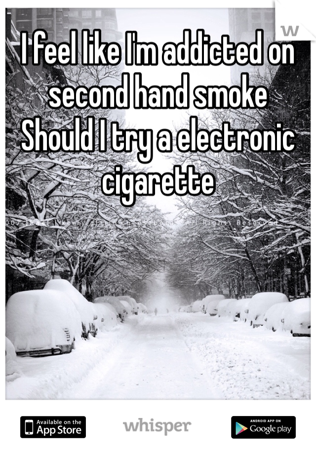 I feel like I'm addicted on second hand smoke Should I try a electronic cigarette