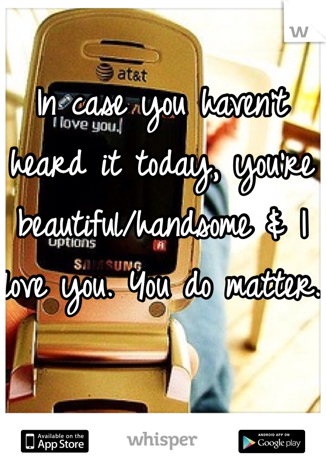 In case you haven't heard it today, you're beautiful/handsome & I love you. You do matter.