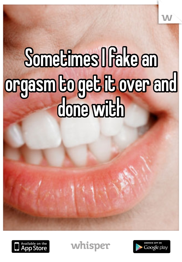 Sometimes I fake an orgasm to get it over and done with