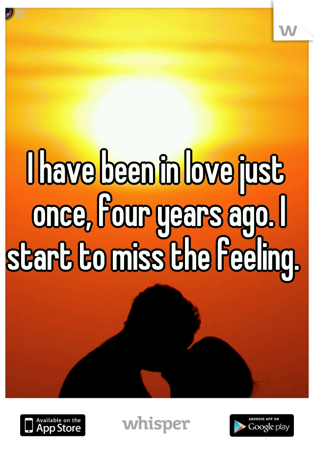 I have been in love just once, four years ago. I start to miss the feeling.