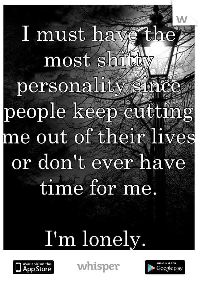 I must have the most shitty personality since people keep cutting me out of their lives or don't ever have time for me.   I'm lonely.