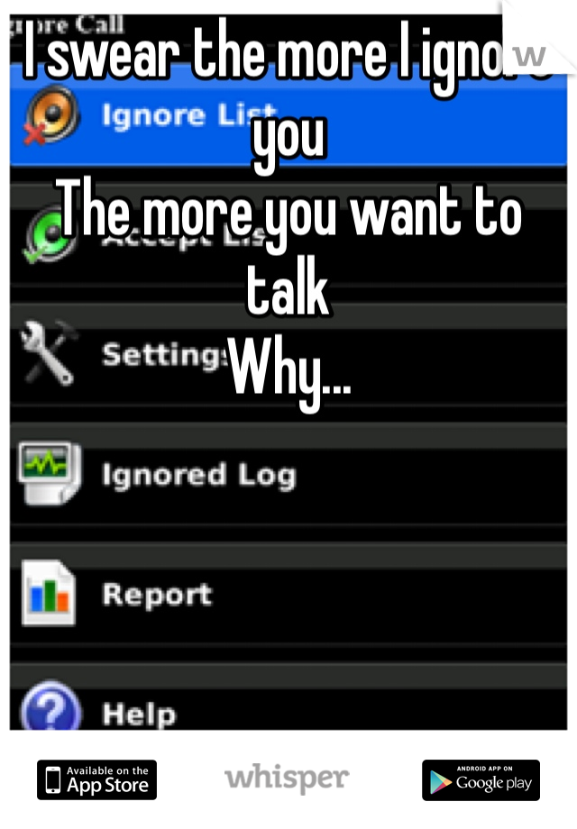 I swear the more I ignore you  The more you want to talk Why...