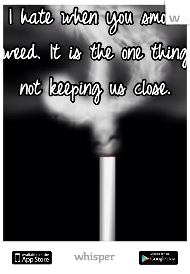 I hate when you smoke weed. It is the one thing not keeping us close.